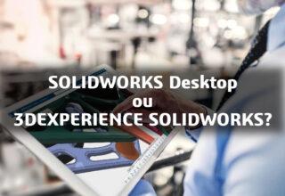 O que devo escolher: SOLIDWORKS desktop ou 3DEXPERIENCE SOLIDWORKS?