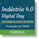 Indústria 4.0 | Digital Day – Fabrico | Produção em Série